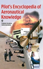 Pilot's Encyclopedia of Aeronautical Knowledge - Federal Aviation Administration ebook by Federal Aviation Administration