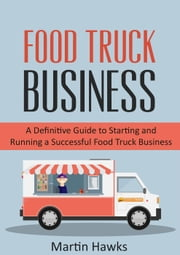 Food Truck Business: A Definitive Guide to Starting and Running a Successful Food Truck Business - Step-by-Step Guide - Food Truck Start-up, #2 ebook by Martin Hawks
