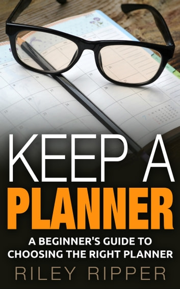 Keep a Planner: A Beginner's Guide to Choosing the Right Planner ebook by Riley Ripper
