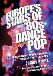 Europe's Stars of '80s Dance Pop - 32 International Music Legends Discuss Their Careers ebook by James Arena