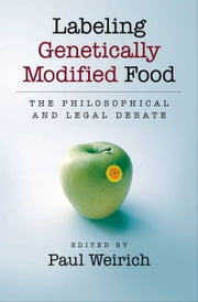 Labeling Genetically Modified Food: The Philosophical and Legal Debate ebook by Paul Weirich