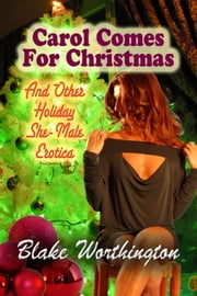 Carol Comes For Christmas - and Other Holiday She-Male Erotica ebook by Blake Worthington