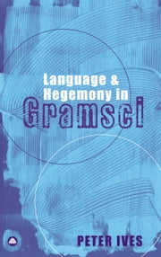 Language and Hegemony in Gramsci ebook by Peter Ives