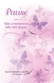 Pause - Take a Moment to Take Care of You ebook by Sarah Hamelin, LICSW