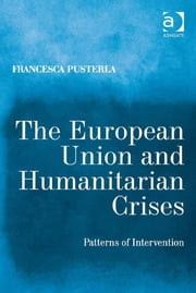 The European Union and Humanitarian Crises - Patterns of Intervention ebook by Dr Francesca Pusterla