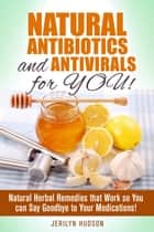 Natural Antibiotics and Antivirals for You! Natural Herbal Remedies that Work so You can Say Goodbye to Your Medications! - Natural Remedies ebook by Jerilyn Hudson