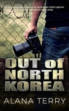 Out of North Korea - A gripping novel about an American held captive in a North Korean prison camp ebook by Alana Terry