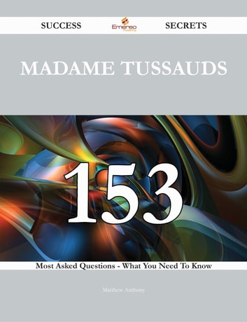 Madame Tussauds 153 Success Secrets - 153 Most Asked Questions On Madame Tussauds - What You Need To Know ebook by Matthew Anthony