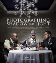 Photographing Shadow and Light - Inside the Dramatic Lighting Techniques and Creative Vision of Portrait Photographer Joey L. ebook by David Hobby,Joey L.