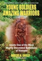 Young Soldiers Amazing Warriors: Inside One of the Most Highly Decorated Battalions of Vietnam ebook by Robert H. Sholly