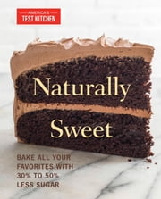 Naturally Sweet - Bake All Your Favorites with 30% to 50% Less Sugar ebook by America's Test Kitchen