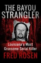 The Bayou Strangler - Louisiana's Most Gruesome Serial Killer ebook by Fred Rosen