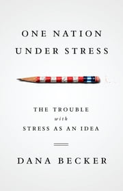 One Nation Under Stress - The Trouble with Stress as an Idea ebook by Dana Becker