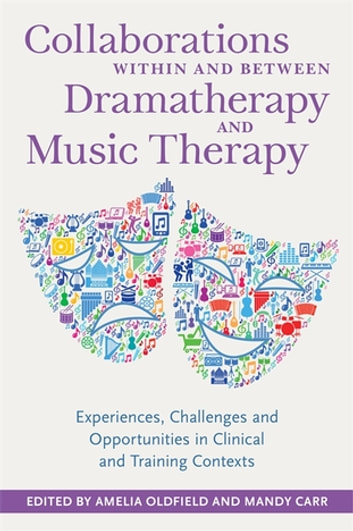 Collaborations Within and Between Dramatherapy and Music Therapy - Experiences, Challenges and Opportunities in Clinical and Training Contexts ebook by Sue Jennings,Grace Thompson,Jo Tomlinson,Susan Greenhalgh,Helen Odell-Miller,Ditty Dokter,Eleanor Richards