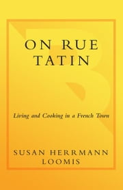 On Rue Tatin - Living and Cooking in a French Town ebook by Susan Herrmann Loomis