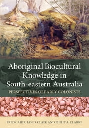 Aboriginal Biocultural Knowledge in South-eastern Australia - Perspectives of Early Colonists ebook by Fred Cahir, Ian Clark, Philip Clarke