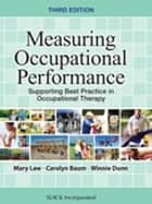 Measuring Occupational Performance - Supporting Best Practice in Occupational Therapy, Third Edition ebook by Mary Law, Carolyn Baum