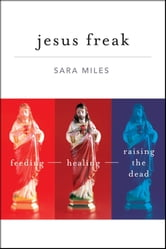 Jesus Freak - Feeding Healing Raising the Dead ebook by Sara Miles