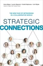 Strategic Connections - The New Face of Networking in a Collaborative World ebook by Anne Baber, Lynne Waymon, Andre Alphonso,...