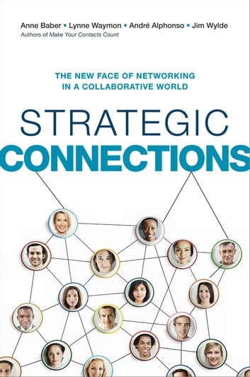 Strategic Connections - The New Face of Networking in a Collaborative World ebook by Anne Baber,Lynne Waymon,Andre Alphonso,Jim Wylde