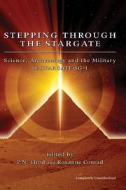 Stepping Through The Stargate - Science, Archaeology And The Military In Stargate Sg1 ebook by P. N. Elrod,Roxanne Conrad