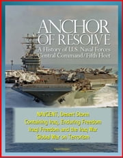 Anchor of Resolve: A History of U.S. Naval Forces Central Command / Fifth Fleet - NAVCENT, Desert Storm, Containing Iraq, Enduring Freedom, Iraqi Freedom and the Iraq War, Global War on Terrorism ebook by Progressive Management