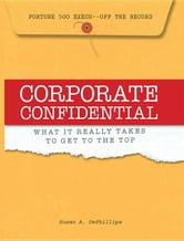 Corporate Confidential: Fortune 500 Executives Off the Record - What It Really Takes to Get to the Top ebook by Dephillips, Susan A.