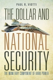 The Dollar and National Security - The Monetary Component of Hard Power ebook by Paul Viotti