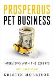 Prosperous Pet Business: Interviews With The Experts - Volume One ebook by Kristin Morrison