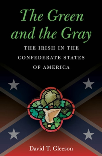 The Green and the Gray - The Irish in the Confederate States of America ebook by David T. Gleeson