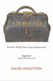 Bad Medicine - Doctors Doing Harm Since Hippocrates ebook by David Wootton