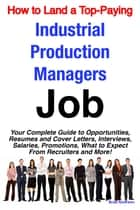 How to Land a Top-Paying Industrial Production Managers Job: Your Complete Guide to Opportunities, Resumes and Cover Letters, Interviews, Salaries, Promotions, What to Expect From Recruiters and More! ebook by Brad Andrews