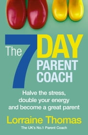 The 7 Day Parent Coach - Halve the stress, double your energy and become a great parent ebook by Lorraine Thomas