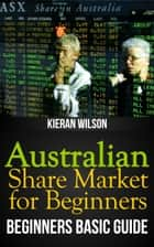 Australian Share Market for Beginners Book: Beginners Basic Guide ebook by Kieran Wilson