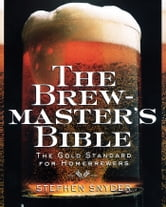 The Brewmaster's Bible - The Gold Standard for Home Brewers ebook by Stephen Snyder