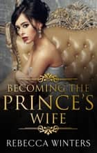 Becoming The Prince's Wife eBook by Rebecca Winters