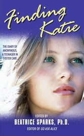 Finding Katie - The Diary of Anonymous, A Teenager in Foster Care ebook by Beatrice Sparks