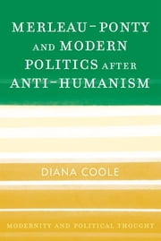 Merleau-Ponty and Modern Politics After Anti-Humanism ebook by Diana Coole