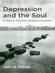 Depression and the Soul - A Guide to Spiritually Integrated Treatment ebook by John R. Peteet