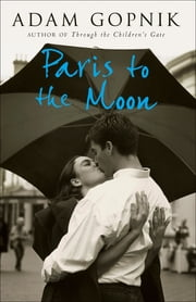 Paris to the Moon: Family in France - A Family in France ebook by Adam Gopnik