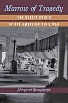 Marrow of Tragedy - The Health Crisis of the American Civil War ebook by Margaret Humphreys