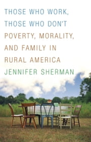 Those Who Work, Those Who Don't - Poverty, Morality, and Family in Rural America ebook by Jennifer Sherman