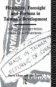 Flexibility, Foresight and Fortuna in Taiwan's Development ebook by Steve Chan,Cal Clark