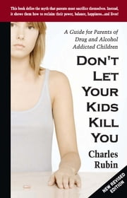 Don't let Your Kids Kill You - A Guide for Parents of Drug and Alcohol Addicted Children ebook by Charles Rubin