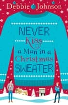 Never Kiss a Man in a Christmas Sweater ebook by Debbie Johnson