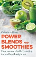 Power Blends and Smoothies - How to unlock hidden nutrition for weight loss and health ebook by Catherine Atkinson