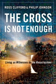 The Cross Is Not Enough - Living as Witnesses to the Resurrection ebook by Ross Clifford, Philip Johnson