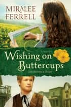 Wishing on Buttercups - A Novel ebook by Miralee Ferrell