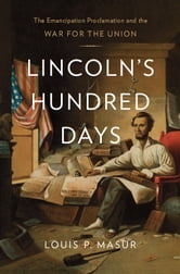 Lincoln's Hundred Days - The Emancipation Proclamation and the War for the Union ebook by Louis P. Masur