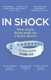 In Shock - How Nearly Dying Made Me a Better Intensive Care Doctor ebook by Dr Rana Awdish